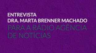 Entrevista Dra. Marta Brenner Machado para a Rádio Agência de Notícias